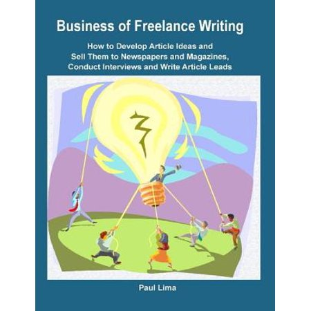 Business of Freelance Writing How to Develop Article Ideas and Sell Them to Newspapers and Magazines, Conduct Interviews and Write Article Leads - eBook (Halloween Writing Center Ideas)
