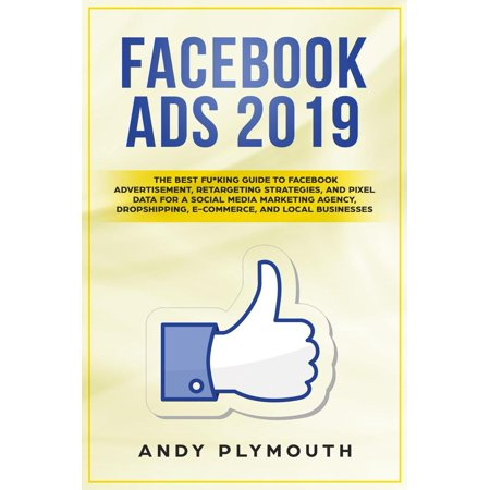 Facebook Ads 2019 The Best Fu*king Guide to Facebook Advertisement, Retargeting Strategies, and Pixel Data for a Social Media Marketing Agency, Dropshipping, E-commerce, and Local Businesses -