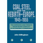 Coal, Steel, and the Rebirth of Europe, 1945 1955 : The Germans and French from Ruhr Conflict to Economic Community