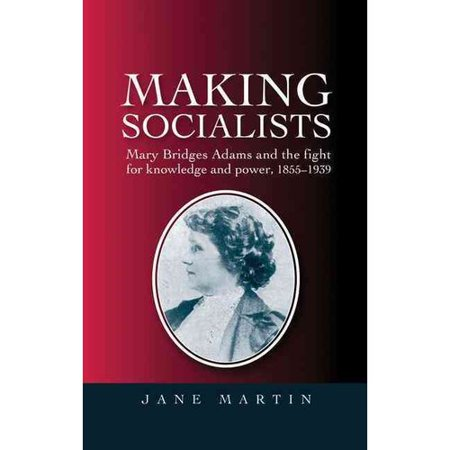 Making Socialists: Mary Bridges Adams and the Fight for Knowledge and Power, 1855-1939 by
