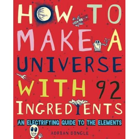 How to Make a Universe with 92 Ingredients : An Electrifying Guide to the (5 Most Common Elements In The Universe)