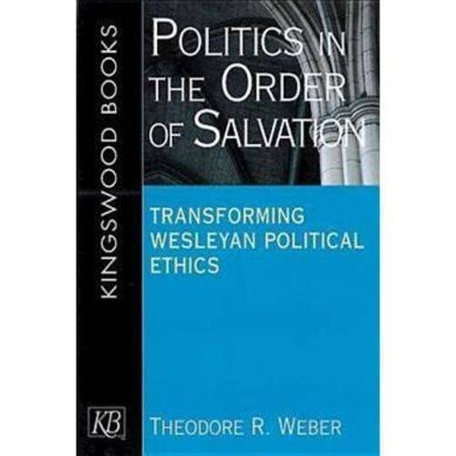 Politics in the Order of Salvation : Transforming Wesleyan Political Ethics