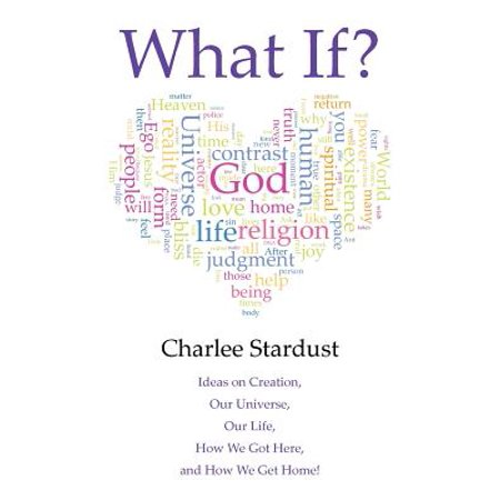What If? : Ideas on Creation, Our Universe, Our Life, How We Got Here, and How We Get