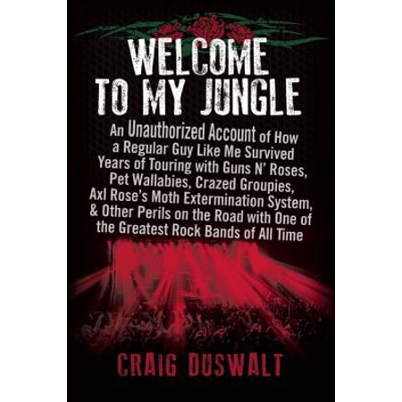 Welcome to My Jungle : An Unauthorized Account of How a Regular Guy Like Me Survived Years of Touring with Guns N' Roses, Pet Wallabies, Crazed Groupies, Axl Rose's Moth Extermination System, and Other Perils on the Road with One of the Greatest Rock Bands of All (Add N To X Plug Me In)