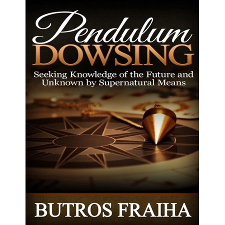 Pendulum Dowsing: Seeking Knowledge of the Future and Unknown By Supernatural Means - eBook