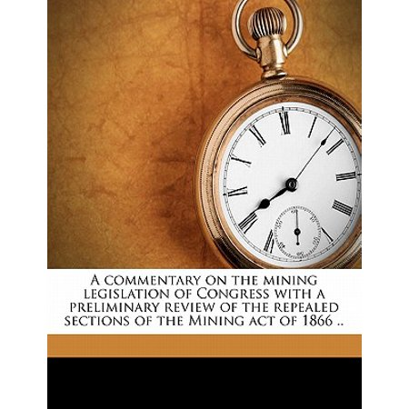 A Commentary on the Mining Legislation of Congress with a Preliminary Review of the Repealed Sections of the Mining Act of 1866 ..