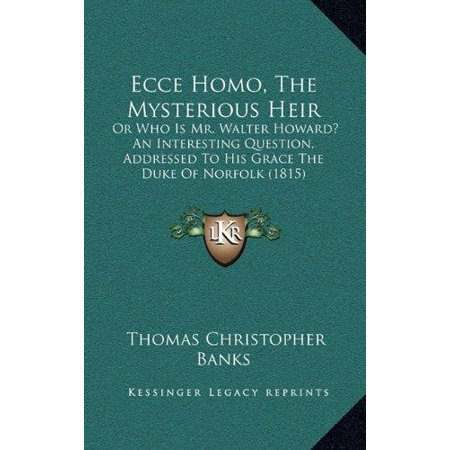 Ecce Homo  The Mysterious Heir  Or Who Is Mr  Walter Howard  An Interesting Question  Addressed To His Grace The Duke Of Norfolk  1815