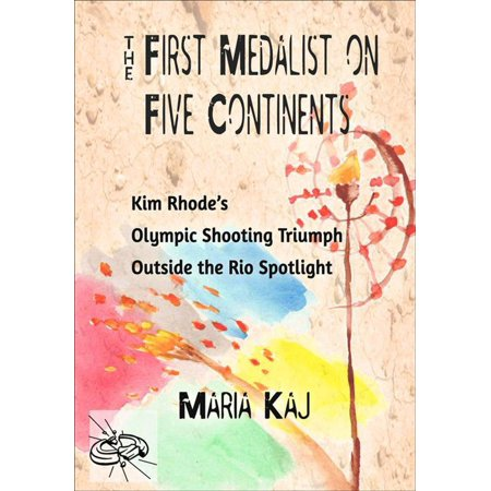 First Medalist on Five Continents: Kim Rhode's Olympic Shooting Triumph Outside the Rio Spotlight - eBook