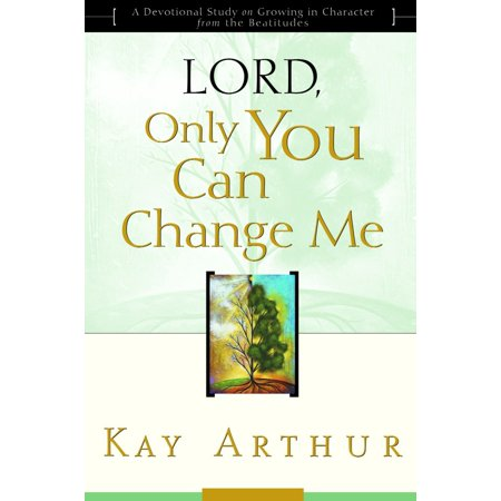 Lord, Only You Can Change Me : A Devotional Study on Growing in Character from the