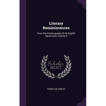 Literary Reminiscences : From the Autobiography of an English Opium-Eater, Volume