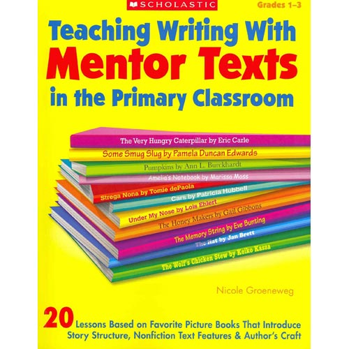 Teaching Writing With Mentor Texts in the Primary Classroom Grades 1-3