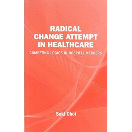 Radical Change Attempt In Healthcare   Competing Logics In Hospital Mergers