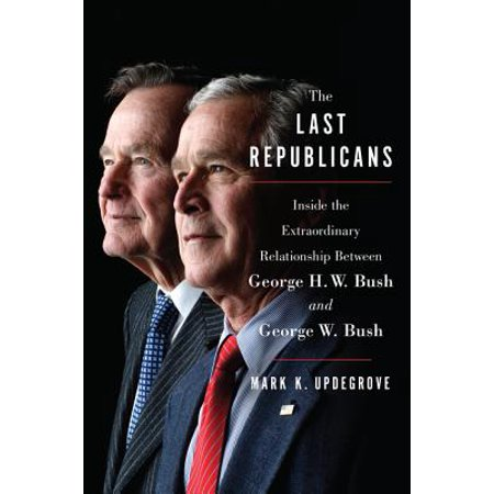 The Last Republicans : Inside the Extraordinary Relationship Between George H.W. Bush and George W. (George Best Last Days)