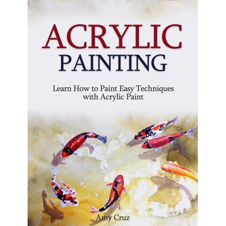 Acrylic Painting: Learn How to Paint Easy Techniques with Acrylic Paint (with photos) - eBook ()