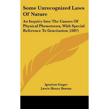 Some Unrecognized Laws Of Nature  An Inquiry Into The Causes Of Physical Phenomena  With Spe