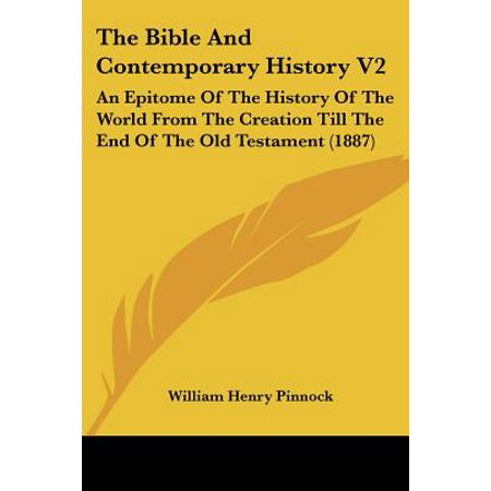 The Bible and Contemporary History V2 : An Epitome of the History of the World from the Creation Till the End of the Old Testament