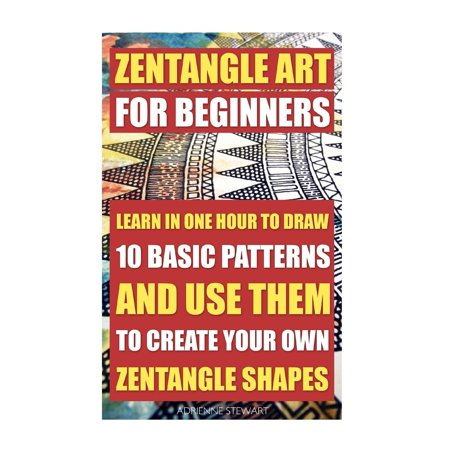 Zentangle Art for Beginners. Learn in One Hour to Draw 10 Basic Patterns and Use Them to Create Your Own Zentangle Shapes : (Graphic Design Drawing, Crafts Hobbies, and Home, Graphic Design Pen and Ink