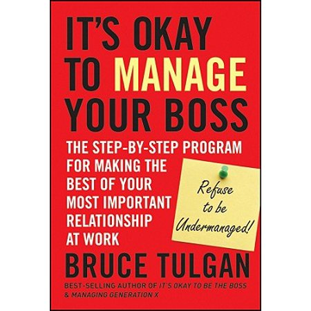 Its Okay to Manage Your Boss : The Step-By-Step Program for Making the Best of Your Most Important Relationship at