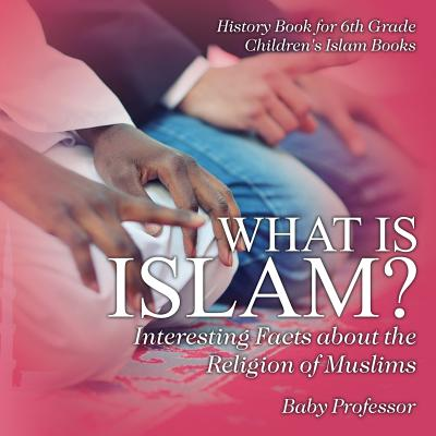 What Is Islam? Interesting Facts about the Religion of Muslims - History Book for 6th Grade Children's Islam Books