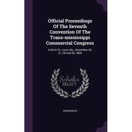 Official Proceedings of the Seventh Convention of the Trans-Mississippi Commercial Congress : Held at St. Louis, Mo., November 26, 27, 28 and 30, (O Fallon High School St Louis Mo)