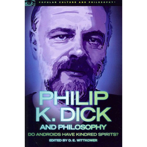 Philip K. Dick and Philosophy: Do Androids Have Kindred Spirits?