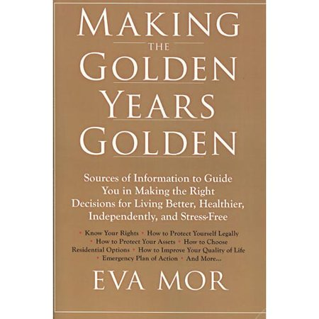 Making The Golden Years Golden  Resources And Sources Of Information To Guide You In Making The Right Decisions For Living Better  Healthier  Independently And Stress Free
