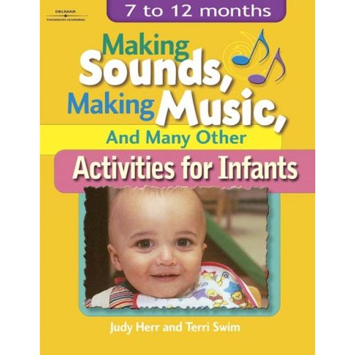 Making Sounds, Making Music, and Many Other Activities for Infants: 7 To 12 Months