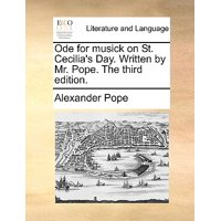 Ode for Musick on St. Cecilia's Day. Written by Mr. Pope. the Third Edition.