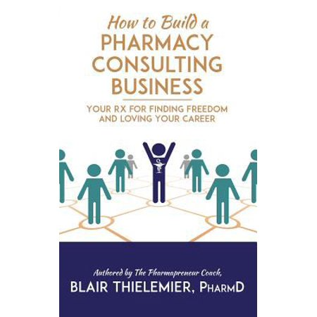 How To Build A Pharmacy Consulting Business  Your Rx For Finding Freedom And Lo