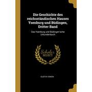 Die Geschichte Des Reichsst�ndischen Hauses Ysenburg Und B�dingen, Dritter Band : Das Ysenburg Und B�dingen'sche Urkundenbuch