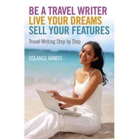 - Be a Travel Writer, Live your Dreams, Sell your Features - eBook