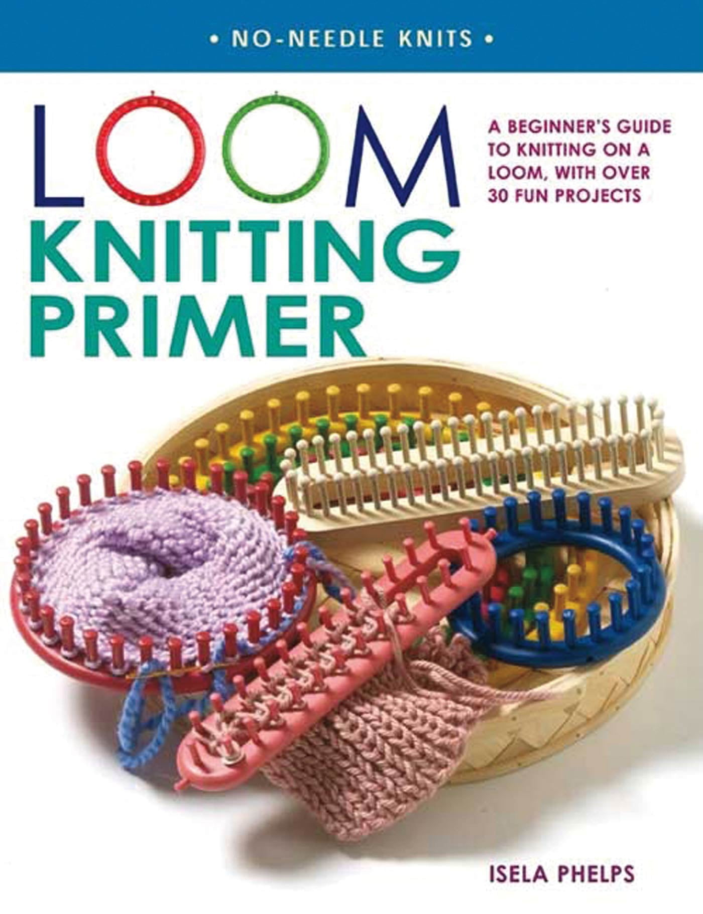 Loom Knitting Primer : A Beginner's Guide to Knitting on a Loom, with Over  30 Fun Projects - Walmart.com