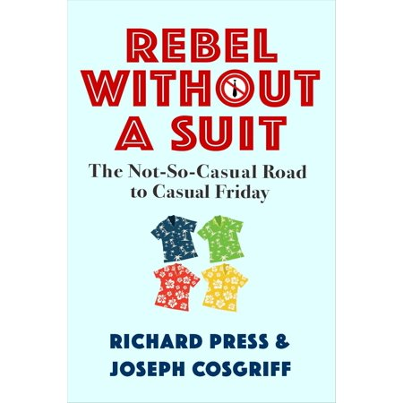 Rebel Without A Suit: The Not-So-Casual Road to Casual Friday -