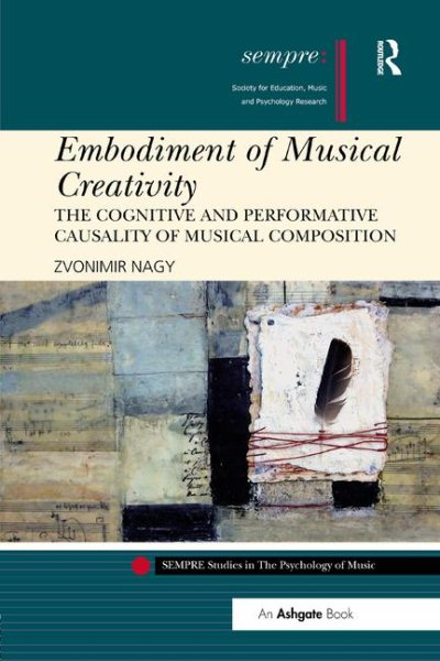 Embodiment of Musical Creativity : The Cognitive and Performative Causality of Musical... by Taylor and Francis