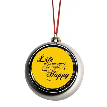 Life Is Too Short To Be Anything But Happy Inspirational Quote Bauble