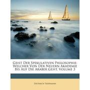 Geist Der Spekulativen Philosophie : Welcher Von Der Neuern Akademie Bis Auf Die Araber Geht, Volume 3