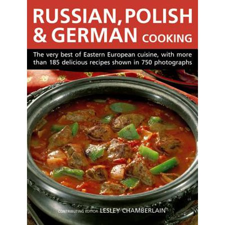 Russian, Polish & German Cooking : The Very Best of Eastern European Cuisine, with More Than 185 Delicious Recipes Shown in 750