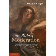 The Rule of Moderation : Violence, Religion and the Politics of Restraint in Early Modern England