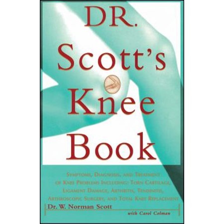 Dr  Scotts Knee Book  Symptoms  Diagnosis  And Treatment Of Knee Problems Including Torn Cartilage  Ligament Damage  Arthritis  Tendinitis