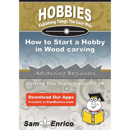 How to Start a Hobby in Wood carving - eBook](Hobby Wood)