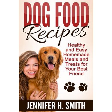 Dog Food Recipes : Healthy and Easy Homemade Meals and Treats for Your Best Friend