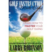 Golf Instruction Made Easy : Learn How to Master Your Golf Swing: A Guide for Beginners to Swing Like a Pro