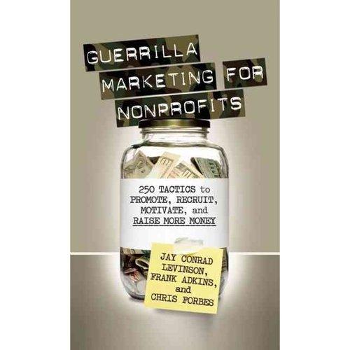 Guerrilla Marketing for Nonprofits: 250 Tactics to Promote, Recruit, Motivate, and Raise More Money
