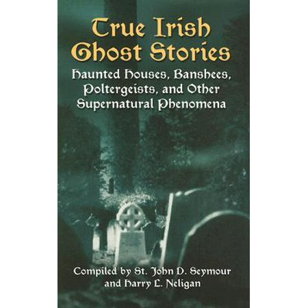 True Irish Ghost Stories : Haunted Houses, Banshees, Poltergeists, and Other Supernatural Phenomena