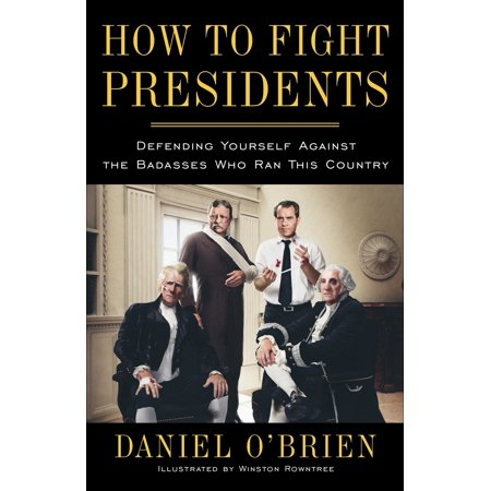 How to Fight Presidents : Defending Yourself Against the Badasses Who Ran This