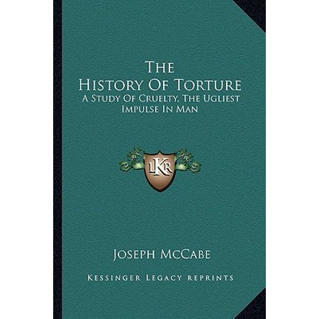 The History of Torture : A Study of Cruelty, the Ugliest Impulse in Man