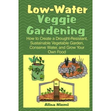 Low Water Veggie Gardening: How to Create a Drought-Resistant, Sustainable Vegetable Garden, Conserve Water, and Grow Your Own Food