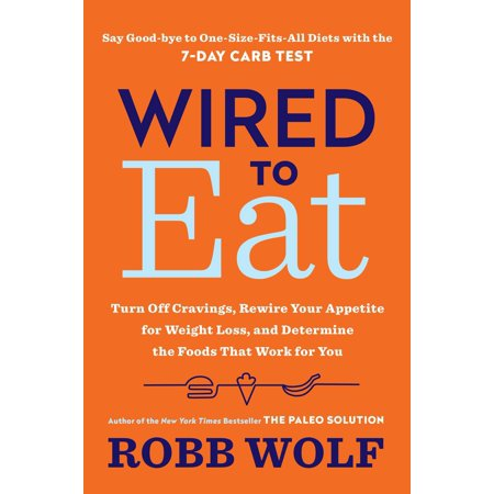 Wired to Eat : Turn Off Cravings, Rewire Your Appetite for Weight Loss, and Determine the Foods That Work for