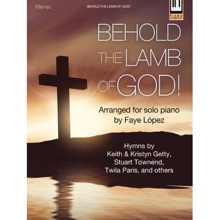 Behold the Lamb of God! : Hymns by Keith & Kristyn Getty, Stuart Townend, Twila Paris, and