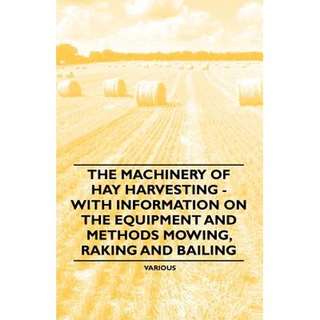 The Machinery of Hay Harvesting - With Information on the Equipment and Methods Mowing, Raking and Bailing - eBook
